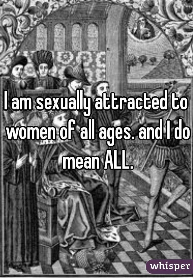 I am sexually attracted to women of all ages. and I do mean ALL.