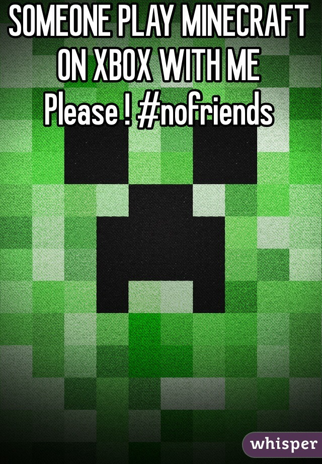 SOMEONE PLAY MINECRAFT ON XBOX WITH ME Please ! #nofriends