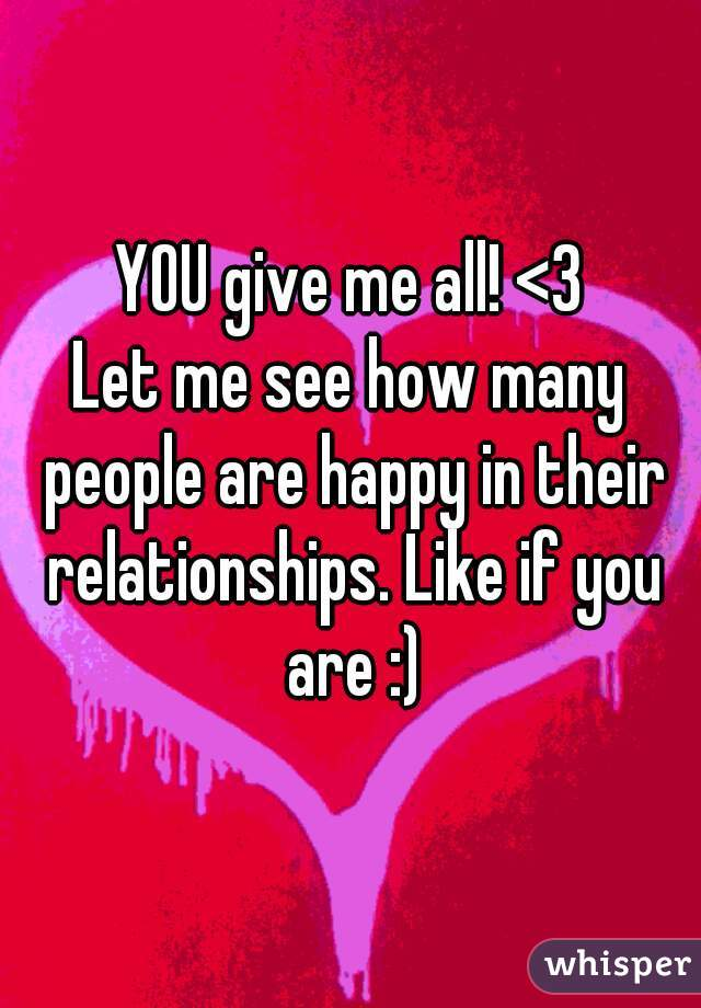 YOU give me all! <3 Let me see how many people are happy in their relationships. Like if you are :)