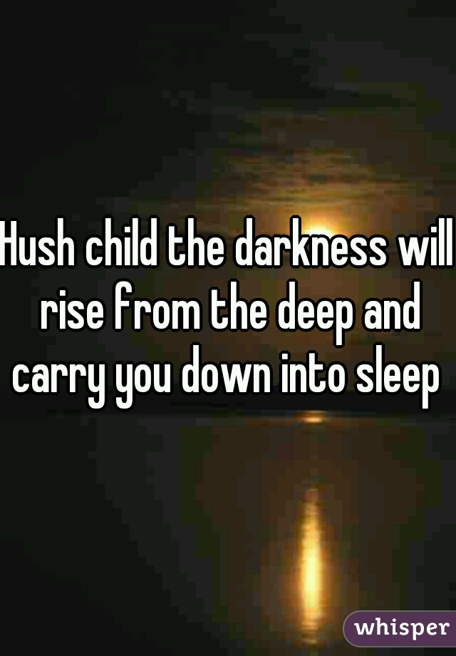 Hush child the darkness will rise from the deep and carry you down into sleep