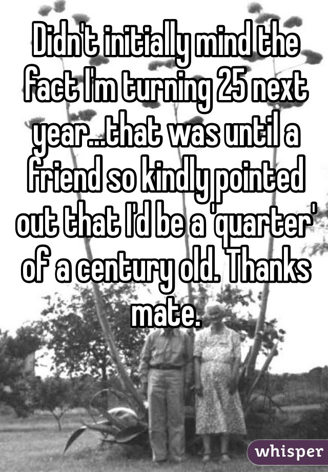 Didn't initially mind the fact I'm turning 25 next year...that was until a friend so kindly pointed out that I'd be a 'quarter' of a century old. Thanks mate.