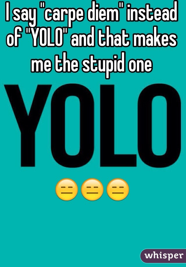 "I say ""carpe diem"" instead of ""YOLO"" and that makes me the stupid one      😑😑😑"