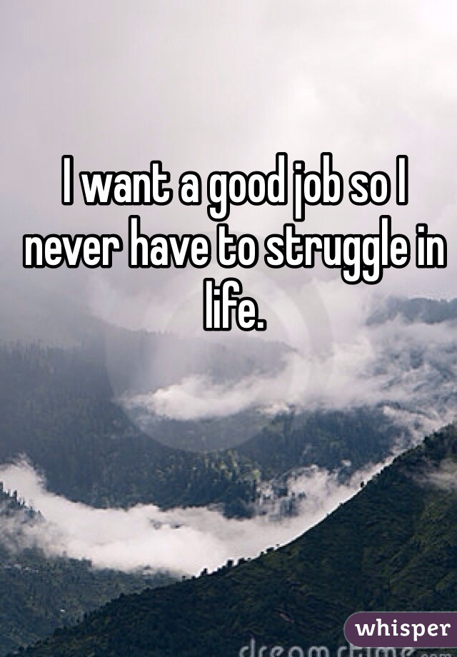 I want a good job so I never have to struggle in life.