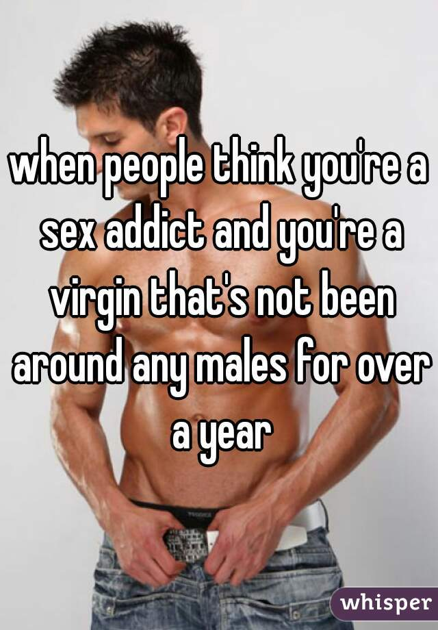 when people think you're a sex addict and you're a virgin that's not been around any males for over a year