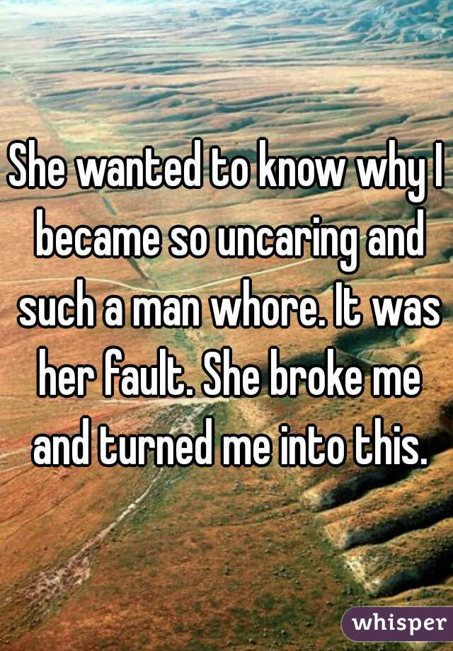 She wanted to know why I became so uncaring and such a man whore. It was her fault. She broke me and turned me into this.