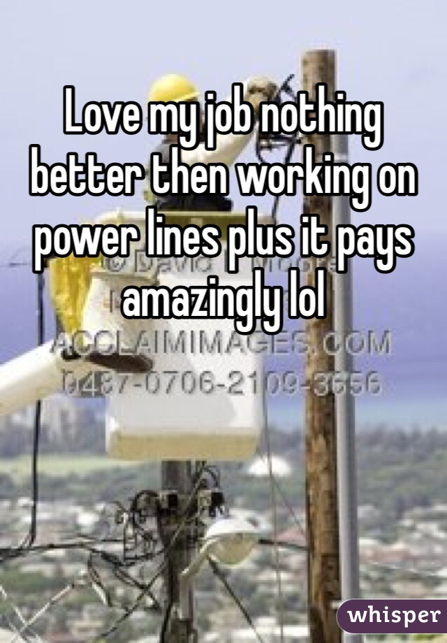 Love my job nothing better then working on power lines plus it pays amazingly lol