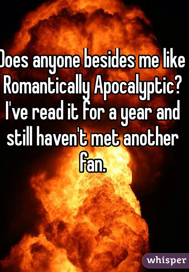 Does anyone besides me like Romantically Apocalyptic? I've read it for a year and still haven't met another fan.