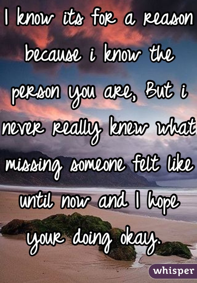 I know its for a reason because i know the person you are, But i never really knew what missing someone felt like until now and I hope your doing okay.