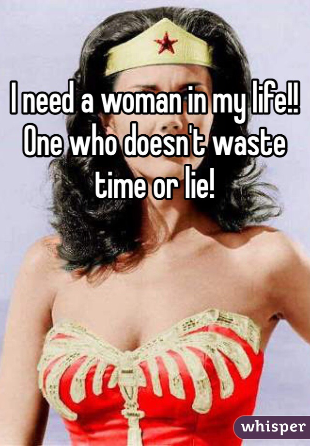 I need a woman in my life!! One who doesn't waste time or lie!