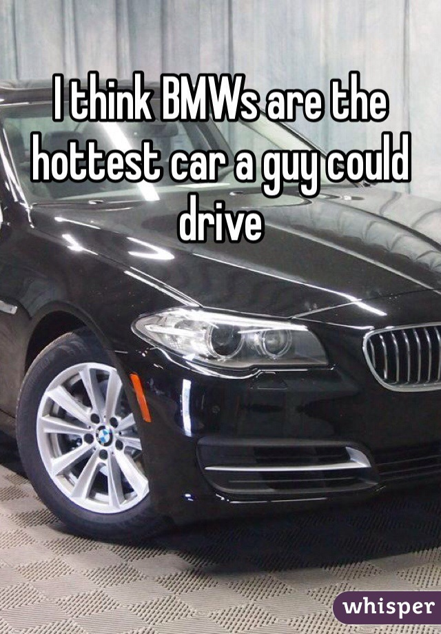 I think BMWs are the hottest car a guy could drive
