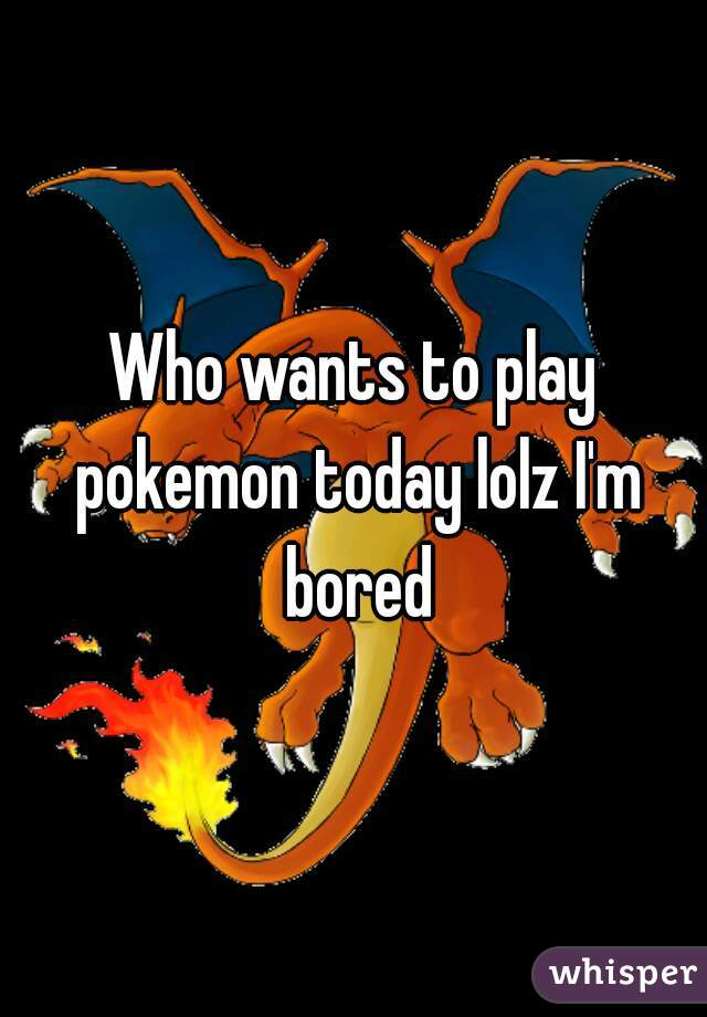 Who wants to play pokemon today lolz I'm bored