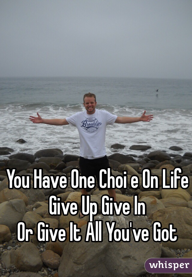 You Have One Choi e On Life Give Up Give In  Or Give It All You've Got