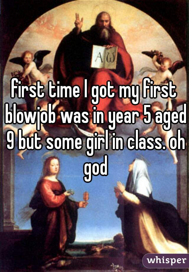 first time I got my first blowjob was in year 5 aged 9 but some girl in class. oh god