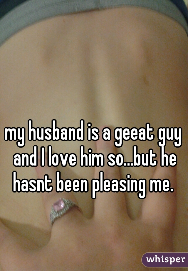 my husband is a geeat guy and I love him so...but he hasnt been pleasing me.