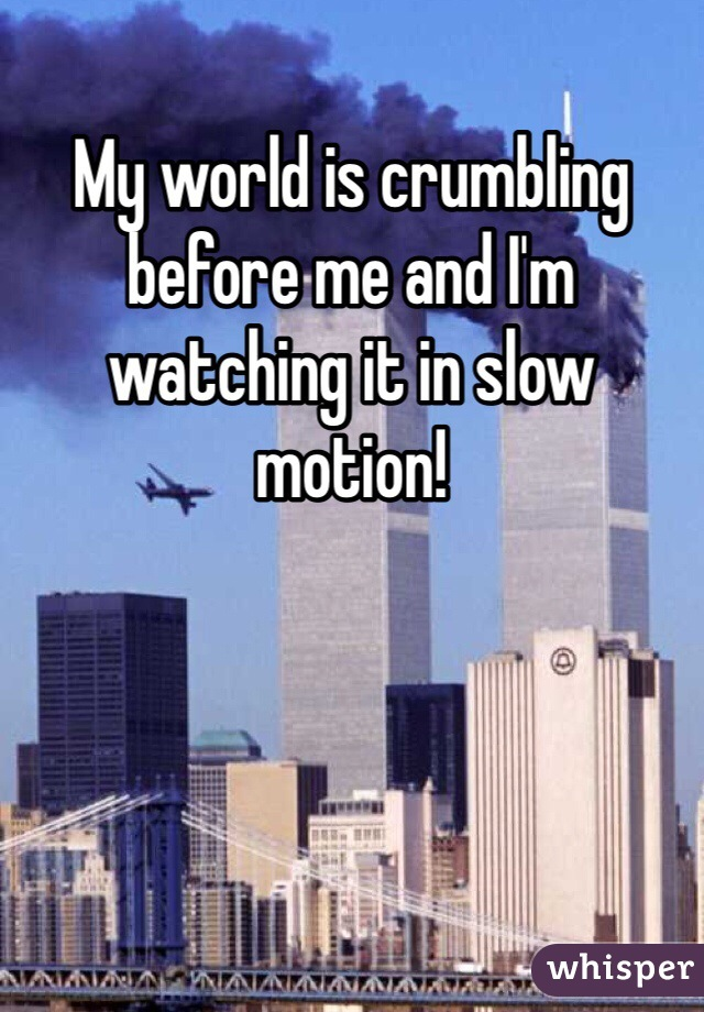 My world is crumbling before me and I'm watching it in slow motion!