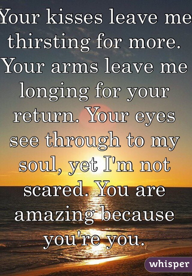Your kisses leave me thirsting for more. Your arms leave me longing for your return. Your eyes see through to my soul, yet I'm not scared. You are amazing because you're you.