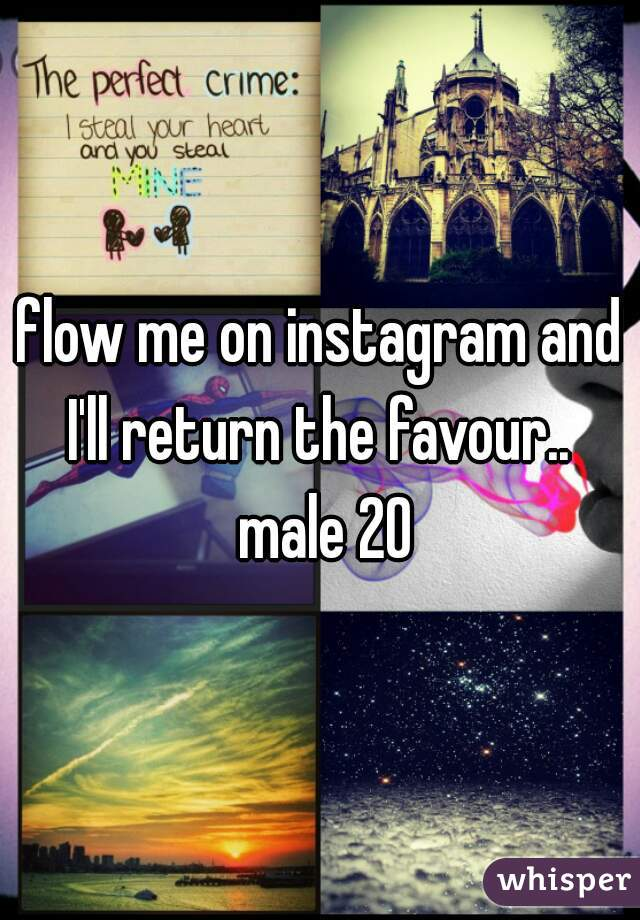 flow me on instagram and I'll return the favour..  male 20