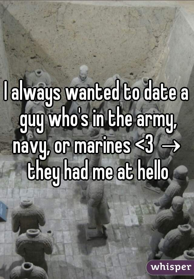 I always wanted to date a guy who's in the army, navy, or marines <3 → they had me at hello