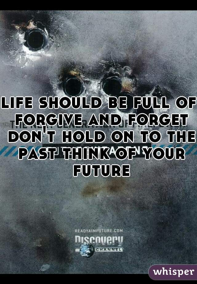 life should be full of forgive and forget don't hold on to the past think of your future