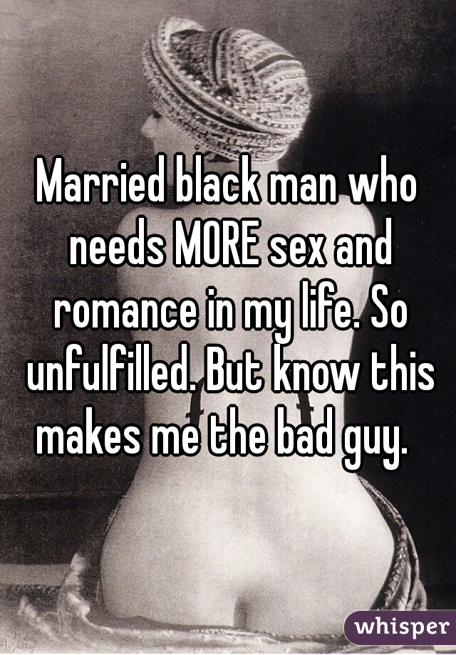 Married black man who needs MORE sex and romance in my life. So unfulfilled. But know this makes me the bad guy.