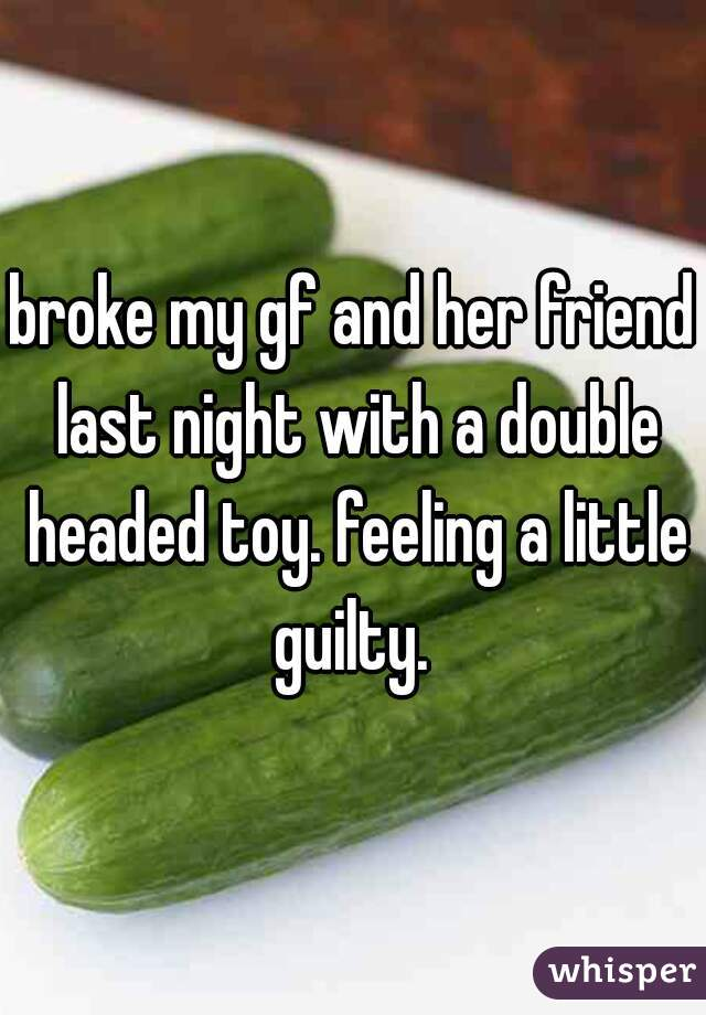 broke my gf and her friend last night with a double headed toy. feeling a little guilty.