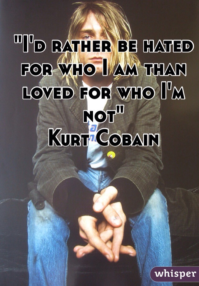 """I'd rather be hated for who I am than loved for who I'm not"" Kurt Cobain"