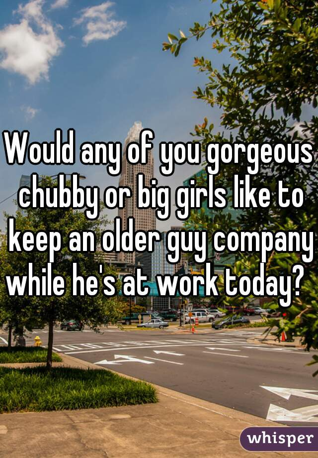 Would any of you gorgeous chubby or big girls like to keep an older guy company while he's at work today?