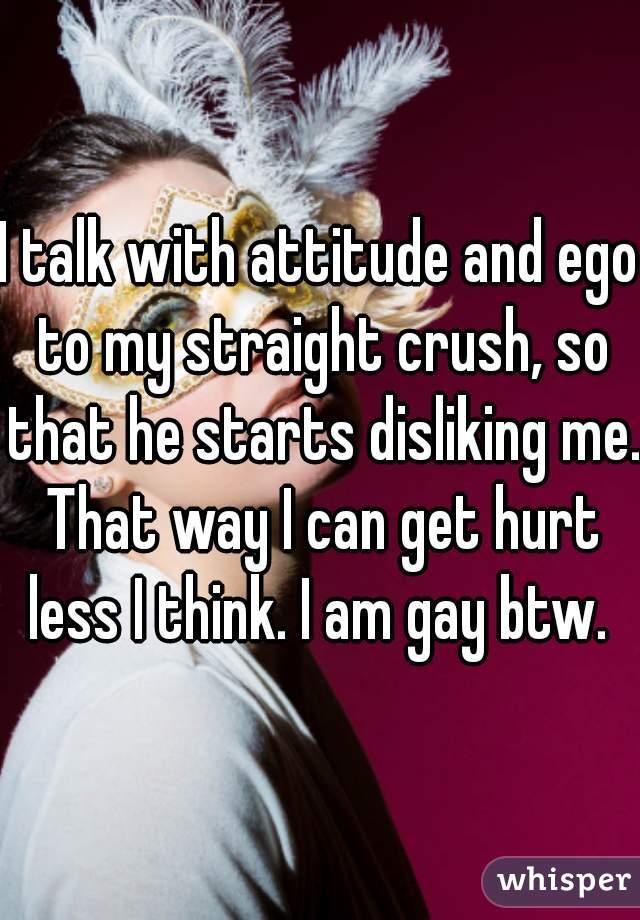 I talk with attitude and ego to my straight crush, so that he starts disliking me. That way I can get hurt less I think. I am gay btw.