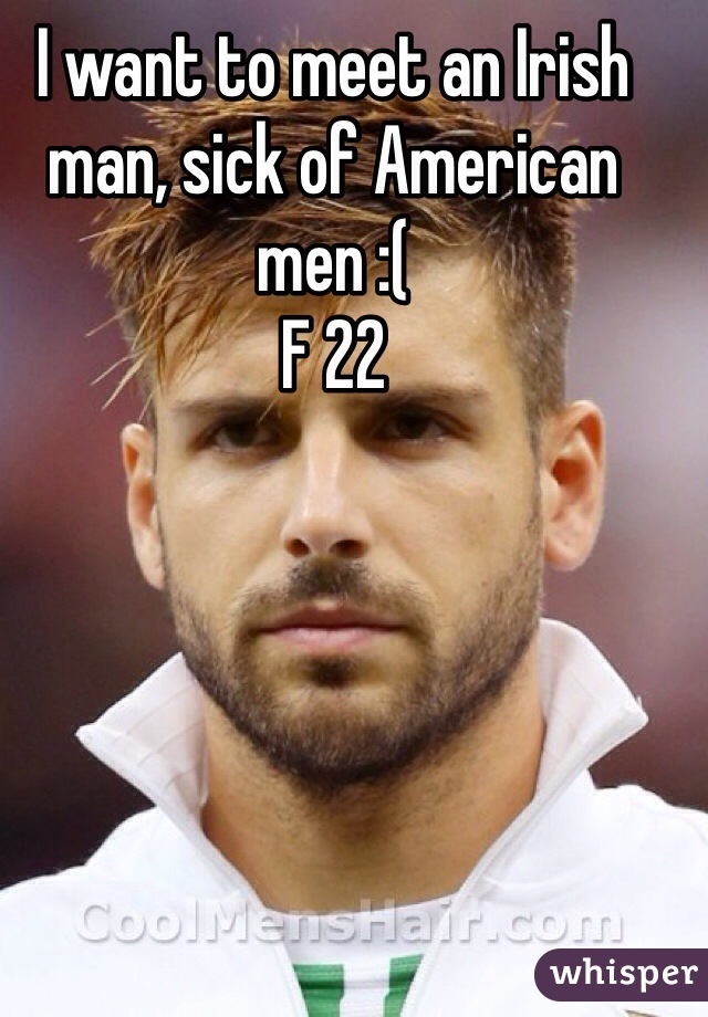I want to meet an Irish man, sick of American men :(  F 22