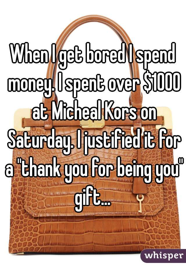 """When I get bored I spend money. I spent over $1000 at Micheal Kors on Saturday. I justified it for a """"thank you for being you"""" gift..."""