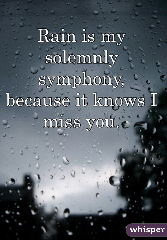 Rain is my solemnly symphony,  because it knows I miss you.