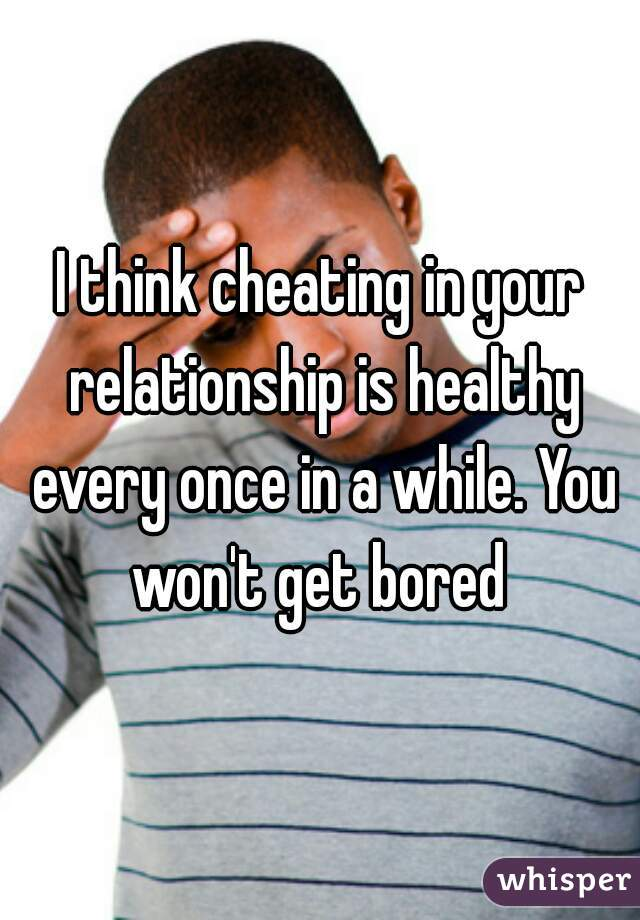 I think cheating in your relationship is healthy every once in a while. You won't get bored
