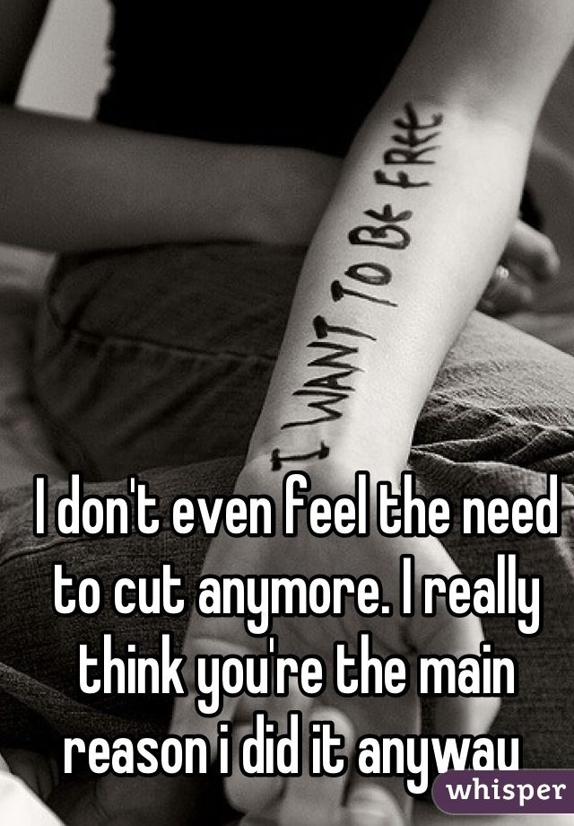 I don't even feel the need to cut anymore. I really think you're the main reason i did it anyway