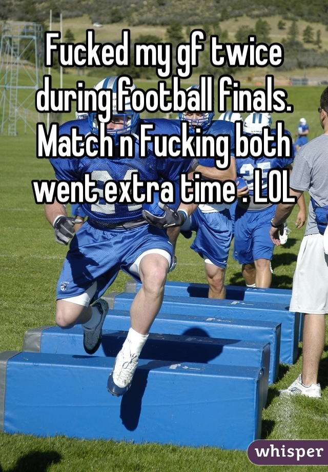 Fucked my gf twice during football finals. Match n Fucking both went extra time . LOL
