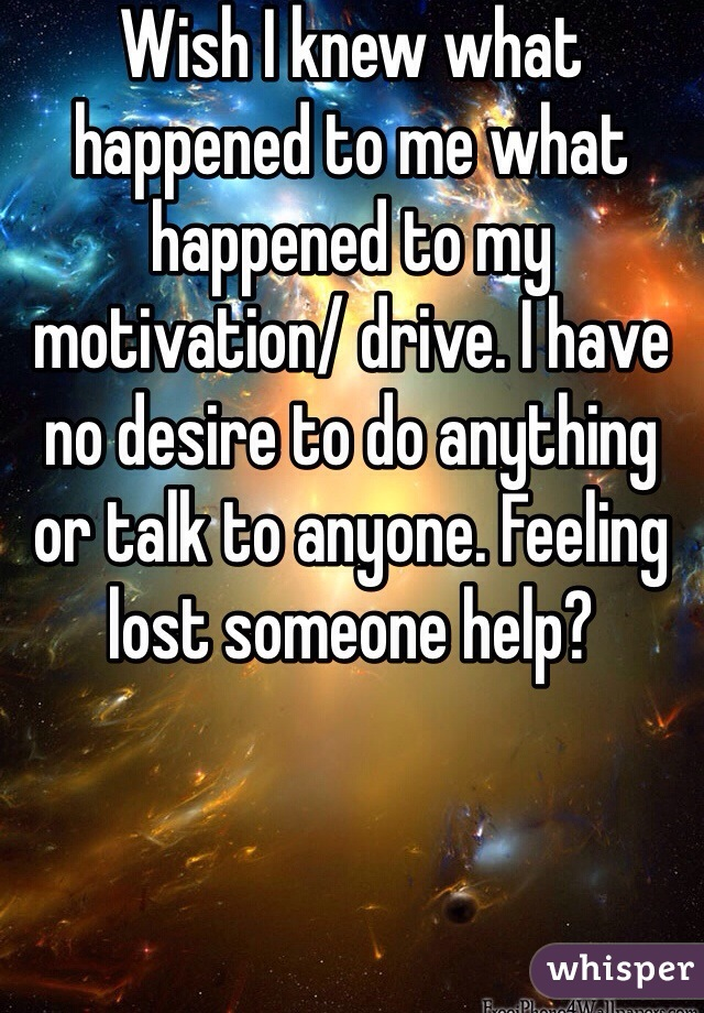 Wish I knew what happened to me what happened to my motivation/ drive. I have no desire to do anything or talk to anyone. Feeling lost someone help?