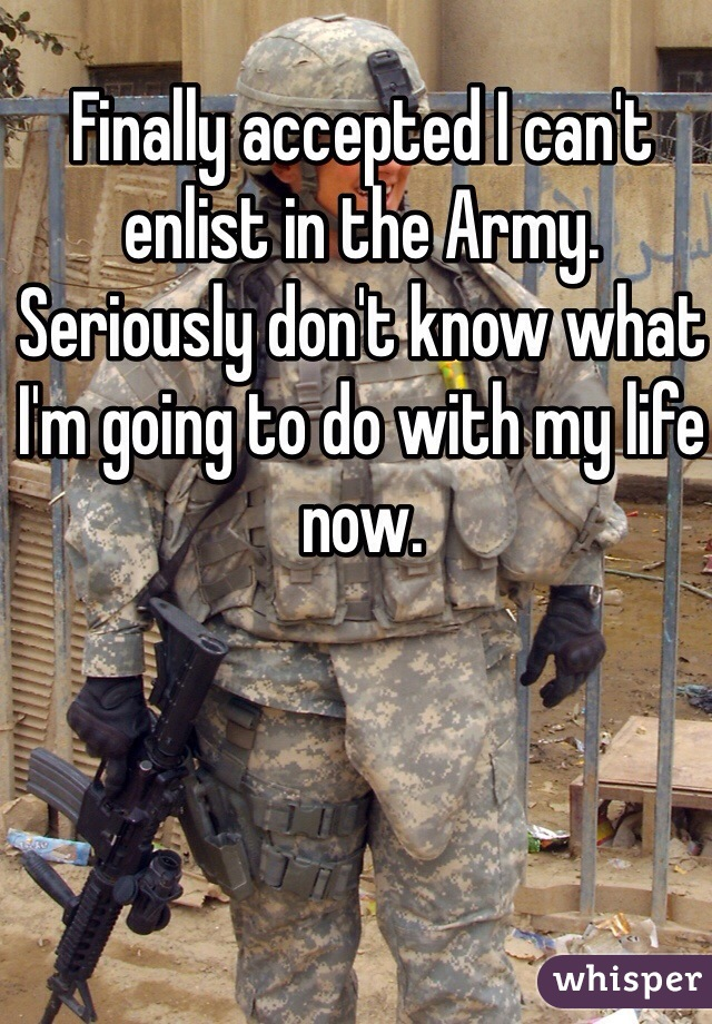 Finally accepted I can't enlist in the Army. Seriously don't know what I'm going to do with my life now.