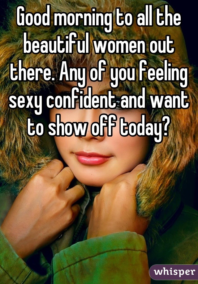 Good morning to all the beautiful women out there. Any of you feeling sexy confident and want to show off today?