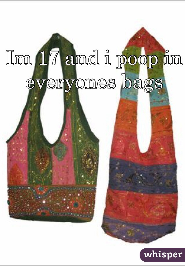 Im 17 and i poop in everyones bags