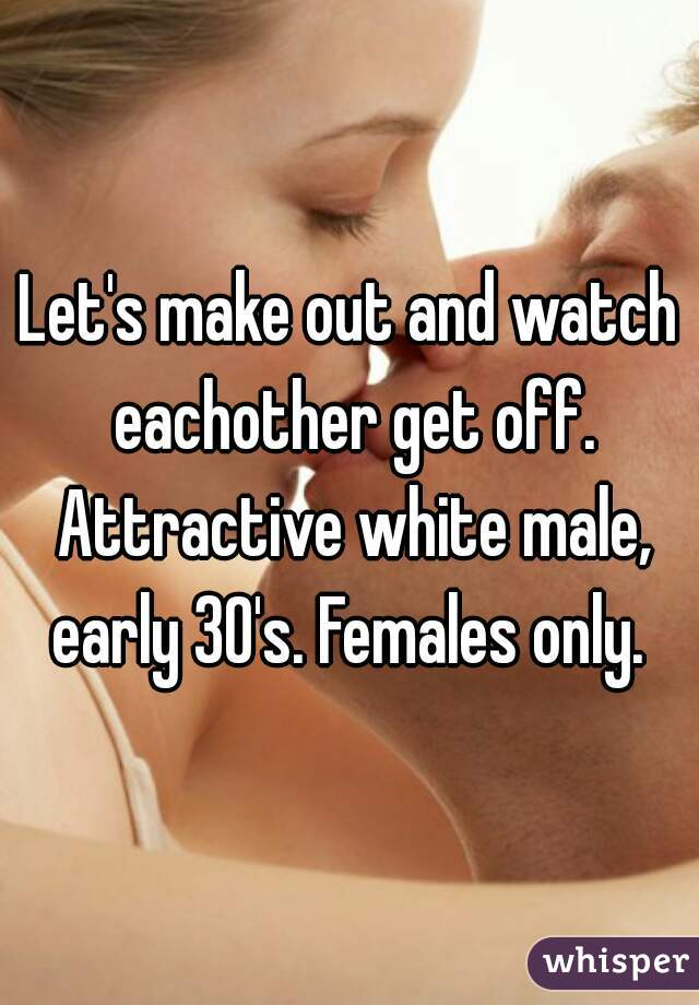Let's make out and watch eachother get off. Attractive white male, early 30's. Females only.