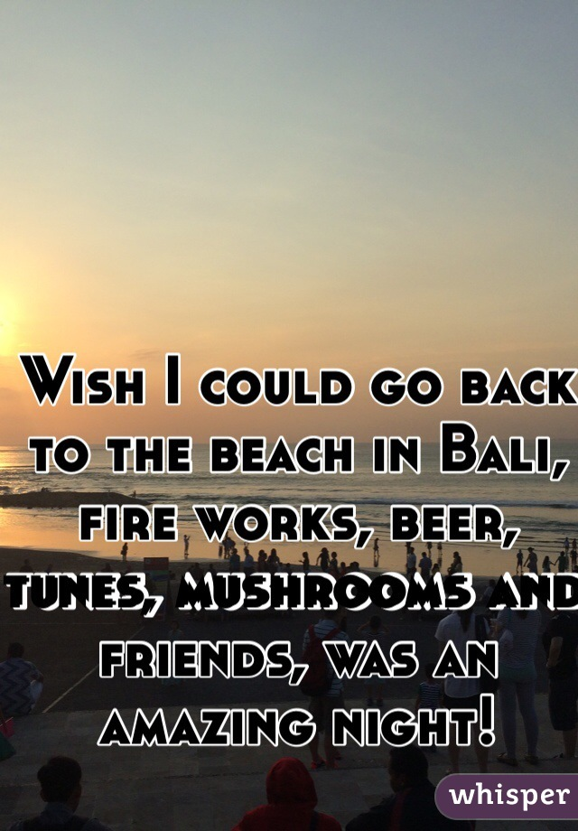Wish I could go back to the beach in Bali, fire works, beer, tunes, mushrooms and friends, was an amazing night!