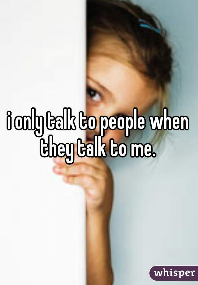 i only talk to people when they talk to me.