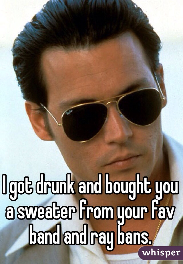I got drunk and bought you a sweater from your fav band and ray bans.