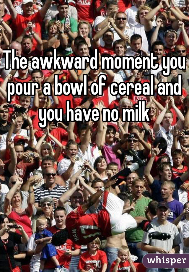 The awkward moment you pour a bowl of cereal and you have no milk