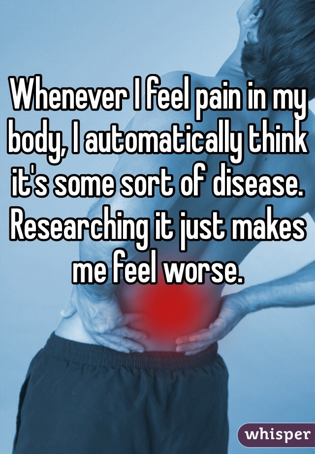 Whenever I feel pain in my body, I automatically think it's some sort of disease. Researching it just makes me feel worse.