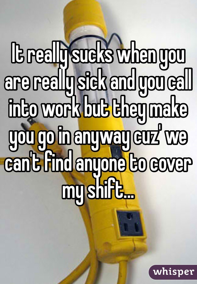 It really sucks when you are really sick and you call into work but they make you go in anyway cuz' we can't find anyone to cover my shift...