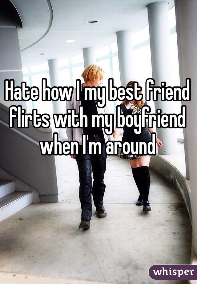 Hate how I my best friend flirts with my boyfriend when I'm around