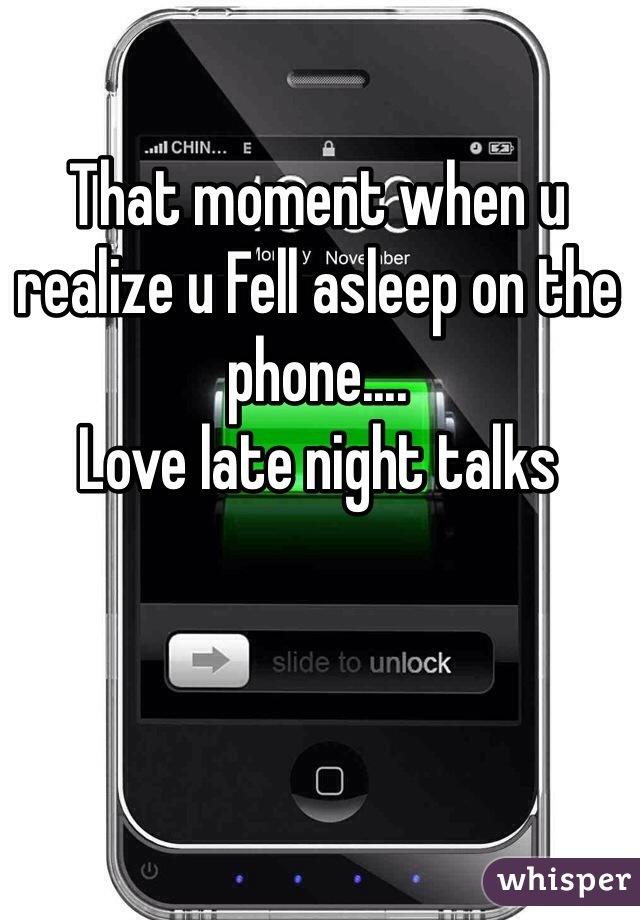 That moment when u realize u Fell asleep on the phone.... Love late night talks