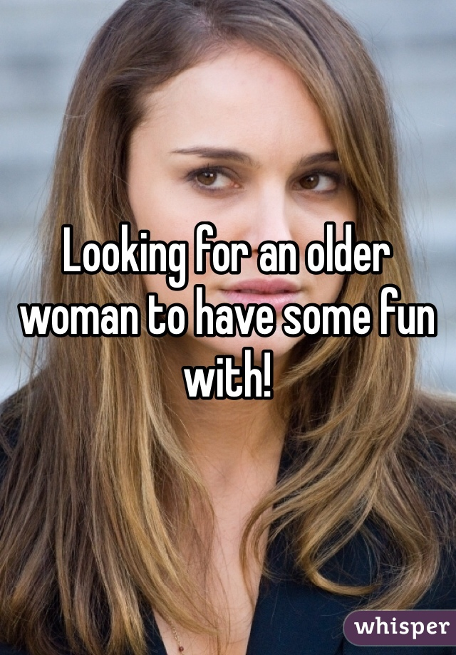 Looking for an older woman to have some fun with!
