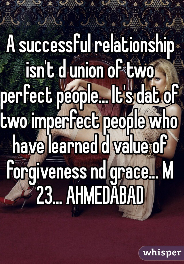 A successful relationship isn't d union of two perfect people... It's dat of two imperfect people who have learned d value of forgiveness nd grace... M 23... AHMEDABAD