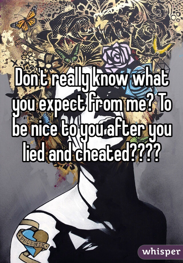 Don't really know what you expect from me? To be nice to you after you lied and cheated????